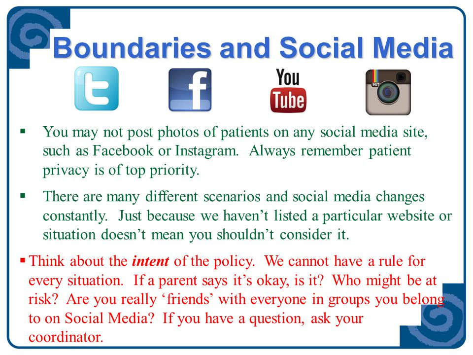 Boundaries and Social Media  You may not post photos of patients on any social media site, such as Facebook or Instagram. Always remember patient pri