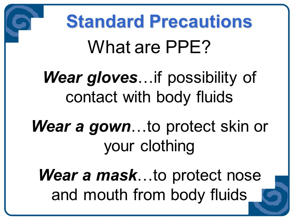 Standard Precautions What are PPE? Wear gloves…if possibility of contact with body fluids Wear a gown…to protect skin or your clothing Wear a mask…to