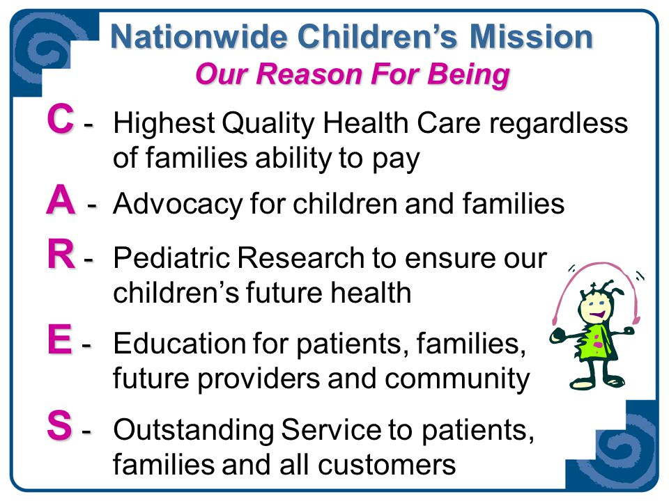 Nationwide Children's Mission Our Reason For Being C - C - Highest Quality Health Care regardless of families ability to pay A - A - Advocacy for chil