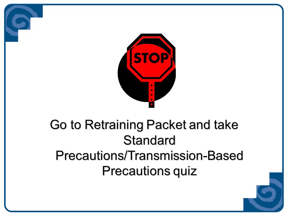 Go to Retraining Packet and take Standard Precautions/Transmission-Based Precautions quiz