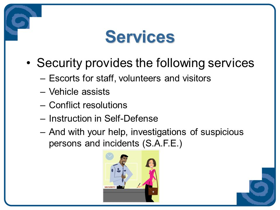 Services Security provides the following services –Escorts for staff, volunteers and visitors –Vehicle assists –Conflict resolutions –Instruction in S