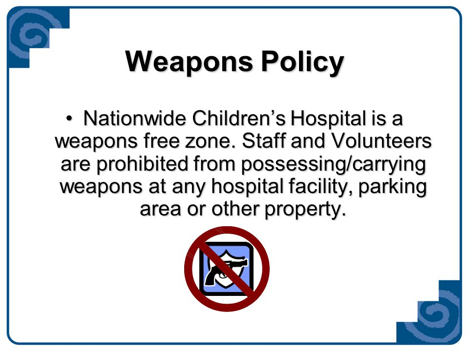 Weapons Policy Nationwide Children's Hospital is a weapons free zone. Staff and Volunteers are prohibited from possessing/carrying weapons at any hosp