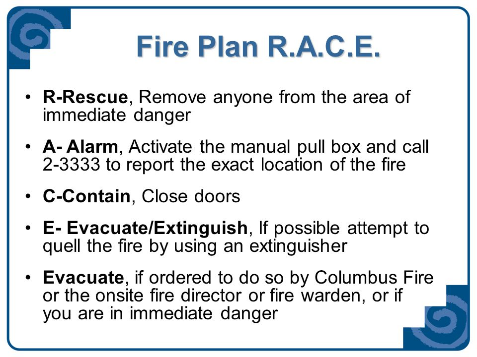 Fire Plan R.A.C.E. R-Rescue, Remove anyone from the area of immediate danger A- Alarm, Activate the manual pull box and call 2-3333 to report the exac