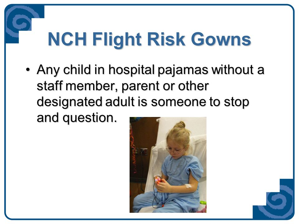 NCH Flight Risk Gowns Any child in hospital pajamas without a staff member, parent or other designated adult is someone to stop and question.Any child