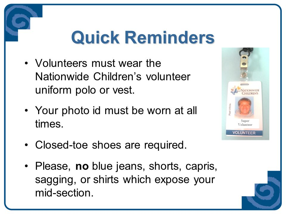 Quick Reminders Volunteers must wear the Nationwide Children's volunteer uniform polo or vest. Your photo id must be worn at all times. Closed-toe sho