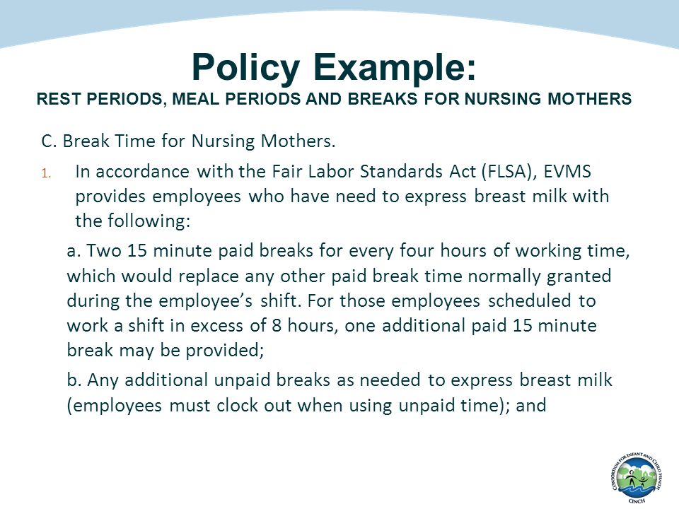 Policy Example: REST PERIODS, MEAL PERIODS AND BREAKS FOR NURSING MOTHERS C. Break Time for Nursing Mothers. 1. In accordance with the Fair Labor Stan