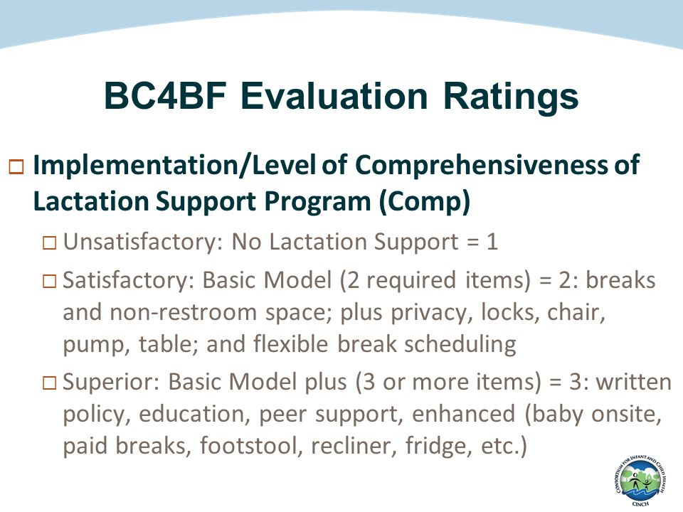 BC4BF Evaluation Ratings  Implementation/Level of Comprehensiveness of Lactation Support Program (Comp)  Unsatisfactory: No Lactation Support = 1  Satisfactory: Basic Model (2 required items) = 2: breaks and non-restroom space; plus privacy, locks, chair, pump, table; and flexible break scheduling  Superior: Basic Model plus (3 or more items) = 3: written policy, education, peer support, enhanced (baby onsite, paid breaks, footstool, recliner, fridge, etc.)
