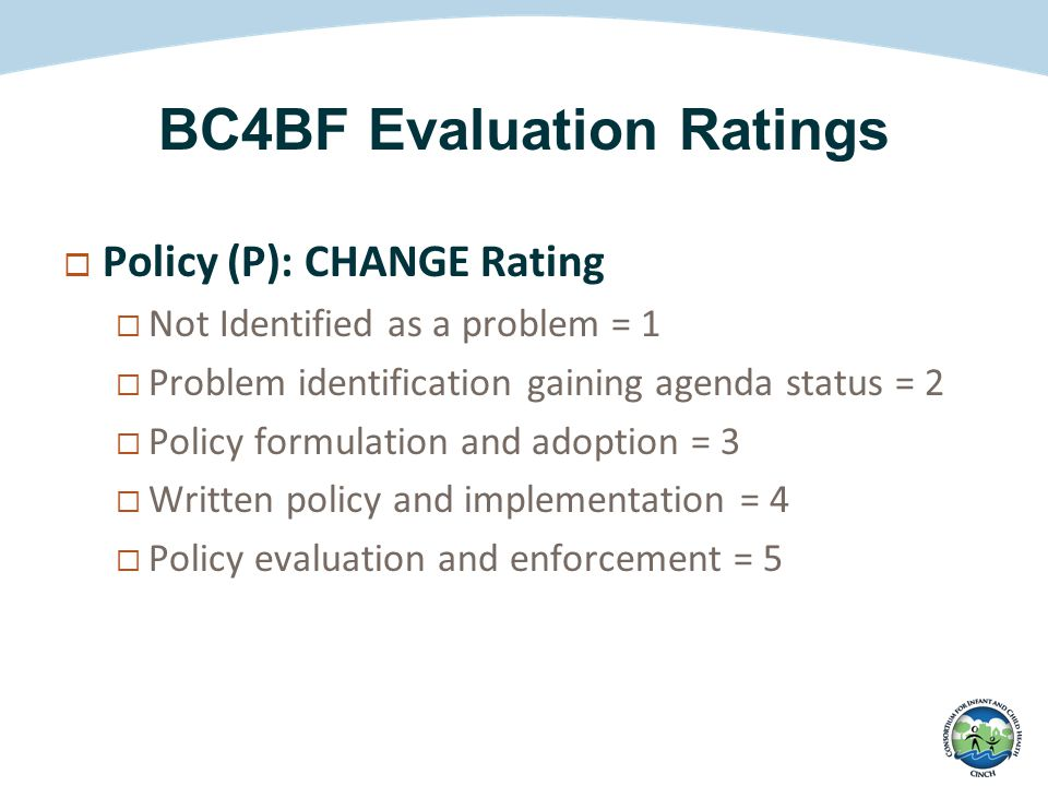 BC4BF Evaluation Ratings  Policy (P): CHANGE Rating  Not Identified as a problem = 1  Problem identification gaining agenda status = 2  Policy for