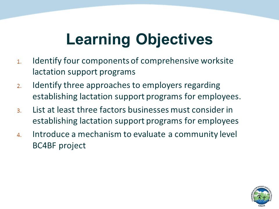 Learning Objectives 1. Identify four components of comprehensive worksite lactation support programs 2. Identify three approaches to employers regardi