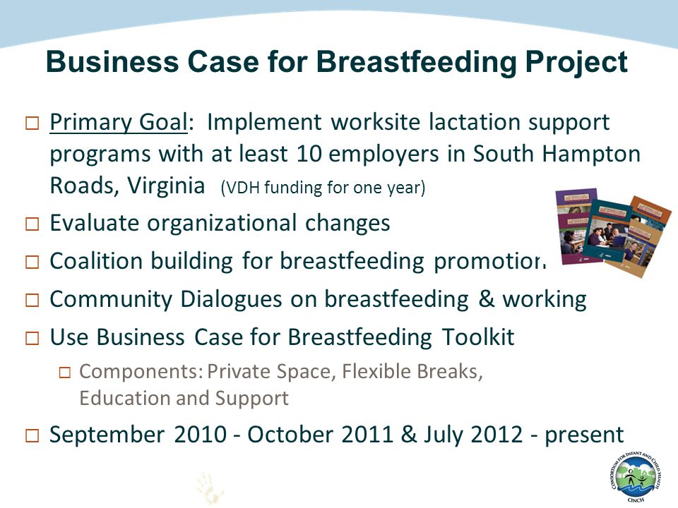  Primary Goal: Implement worksite lactation support programs with at least 10 employers in South Hampton Roads, Virginia (VDH funding for one year)  Evaluate organizational changes  Coalition building for breastfeeding promotion  Community Dialogues on breastfeeding & working  Use Business Case for Breastfeeding Toolkit  Components: Private Space, Flexible Breaks, Education and Support  September 2010 - October 2011 & July 2012 - present Business Case for Breastfeeding Project