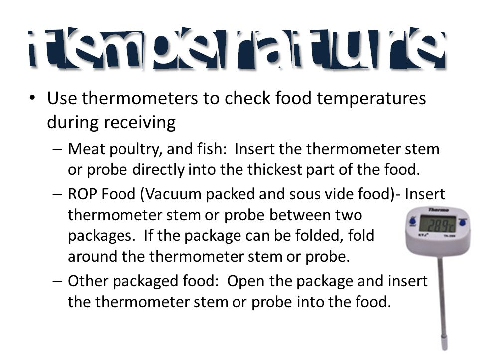 Use thermometers to check food temperatures during receiving – Meat poultry, and fish: Insert the thermometer stem or probe directly into the thickest