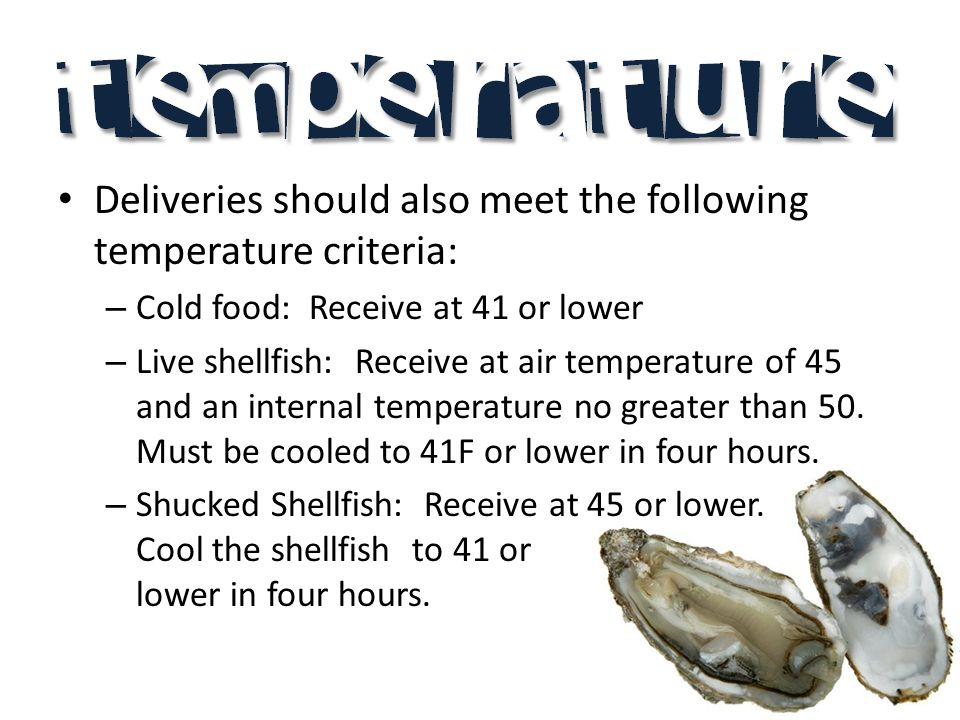 Deliveries should also meet the following temperature criteria: – Cold food: Receive at 41 or lower – Live shellfish: Receive at air temperature of 45