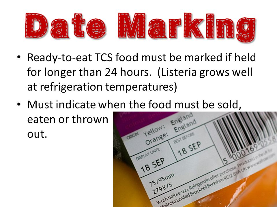 Ready-to-eat TCS food must be marked if held for longer than 24 hours. (Listeria grows well at refrigeration temperatures) Must indicate when the food