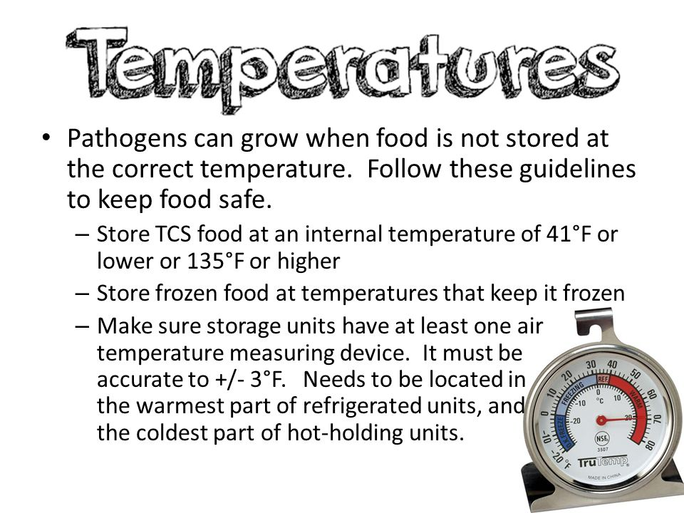 Pathogens can grow when food is not stored at the correct temperature. Follow these guidelines to keep food safe. – Store TCS food at an internal temp