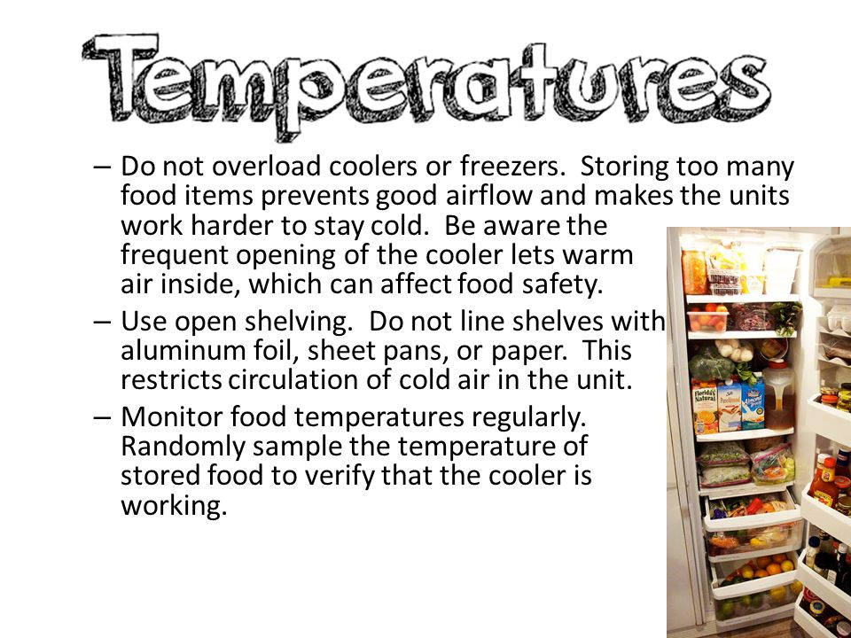 – Do not overload coolers or freezers. Storing too many food items prevents good airflow and makes the units work harder to stay cold. Be aware the fr