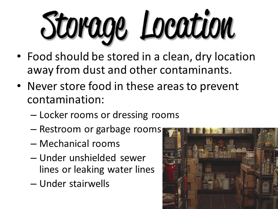 Food should be stored in a clean, dry location away from dust and other contaminants. Never store food in these areas to prevent contamination: – Lock