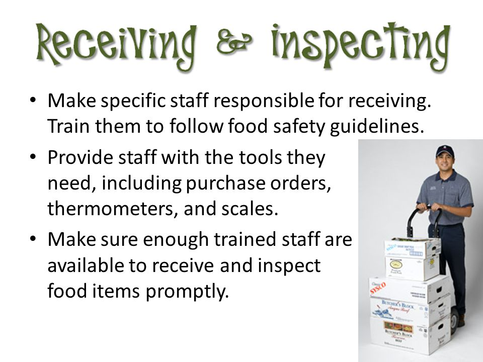 Make specific staff responsible for receiving. Train them to follow food safety guidelines. Provide staff with the tools they need, including purchase