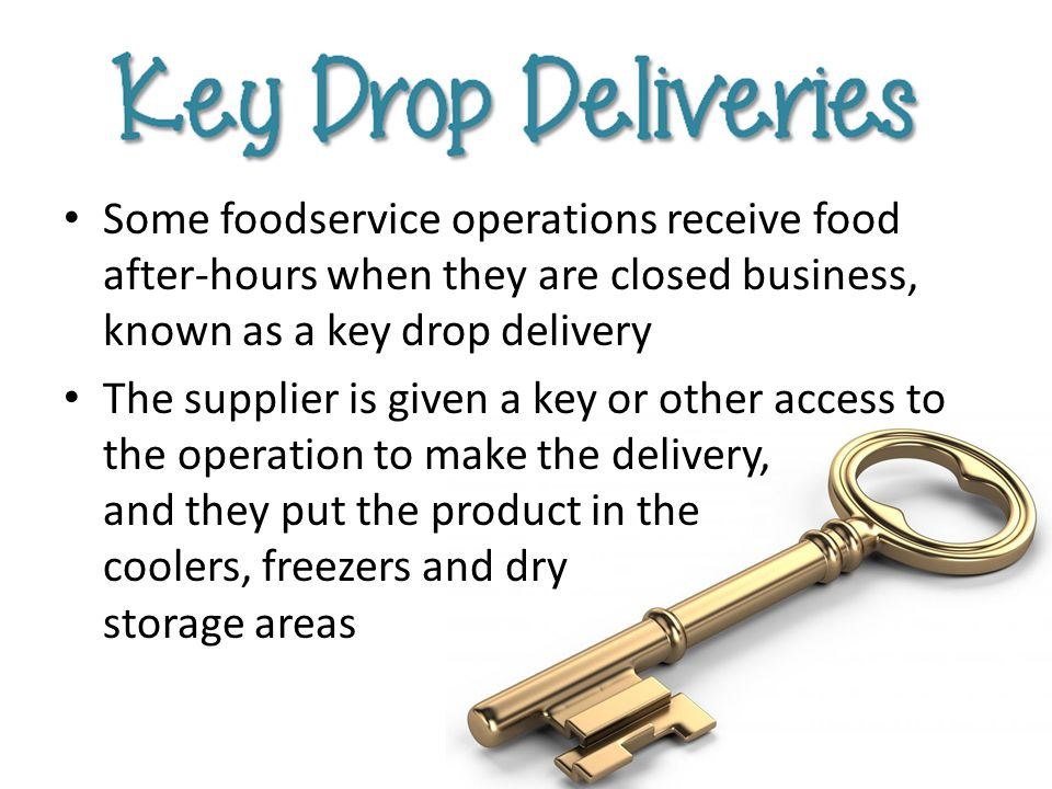 Some foodservice operations receive food after-hours when they are closed business, known as a key drop delivery The supplier is given a key or other