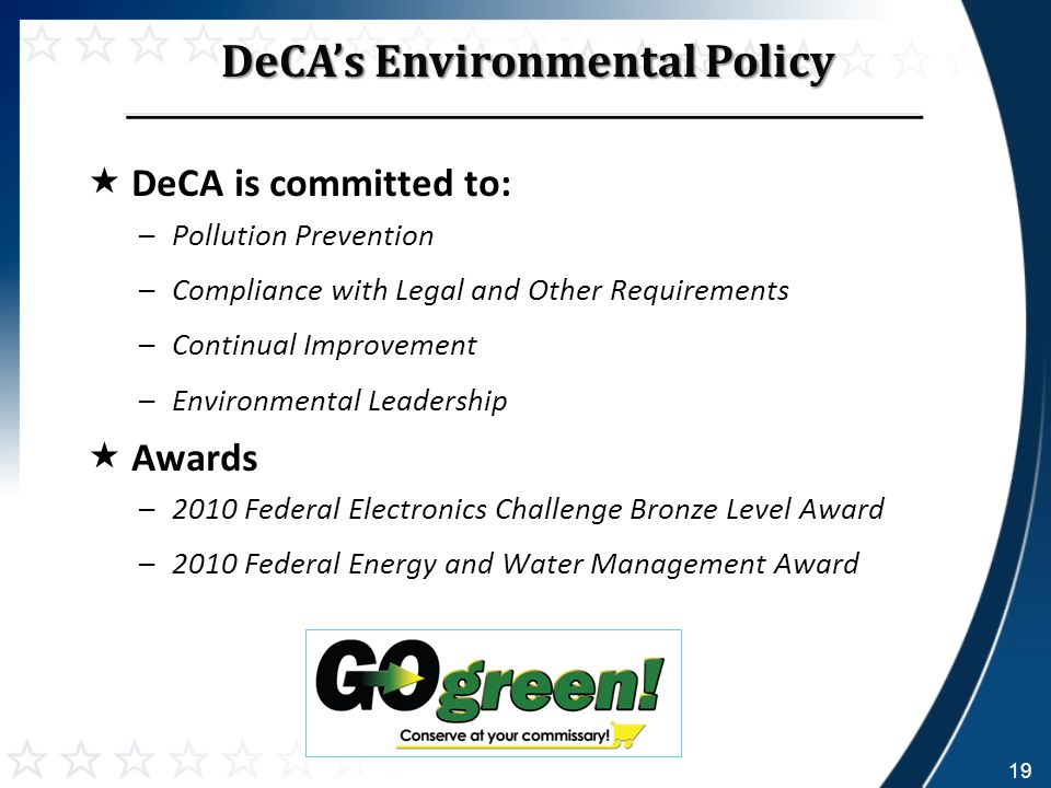  DeCA is committed to: –Pollution Prevention –Compliance with Legal and Other Requirements –Continual Improvement –Environmental Leadership  Awards –2010 Federal Electronics Challenge Bronze Level Award –2010 Federal Energy and Water Management Award DeCA's Environmental Policy 19