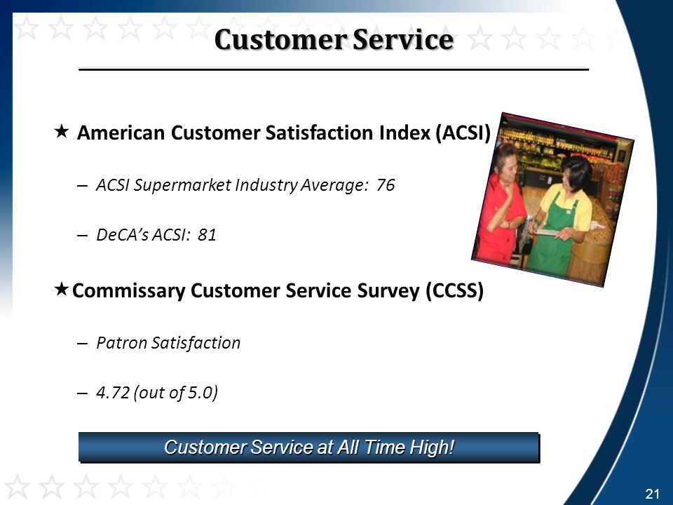  American Customer Satisfaction Index (ACSI) – ACSI Supermarket Industry Average: 76 – DeCA's ACSI: 81  Commissary Customer Service Survey (CCSS) – Patron Satisfaction – 4.72 (out of 5.0) Customer Service at All Time High.