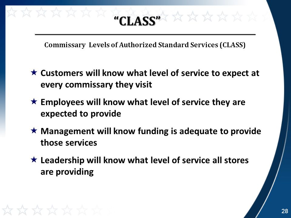 28 CLASS  Customers will know what level of service to expect at every commissary they visit  Employees will know what level of service they are expected to provide  Management will know funding is adequate to provide those services  Leadership will know what level of service all stores are providing Commissary Levels of Authorized Standard Services (CLASS)