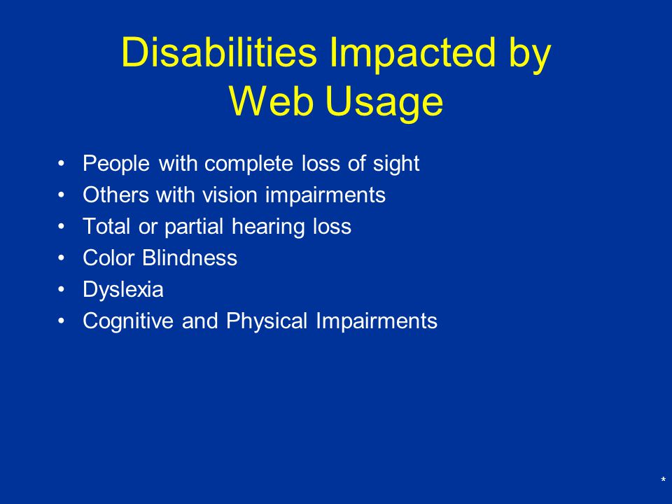 * Disabilities Impacted by Web Usage People with complete loss of sight Others with vision impairments Total or partial hearing loss Color Blindness Dyslexia Cognitive and Physical Impairments