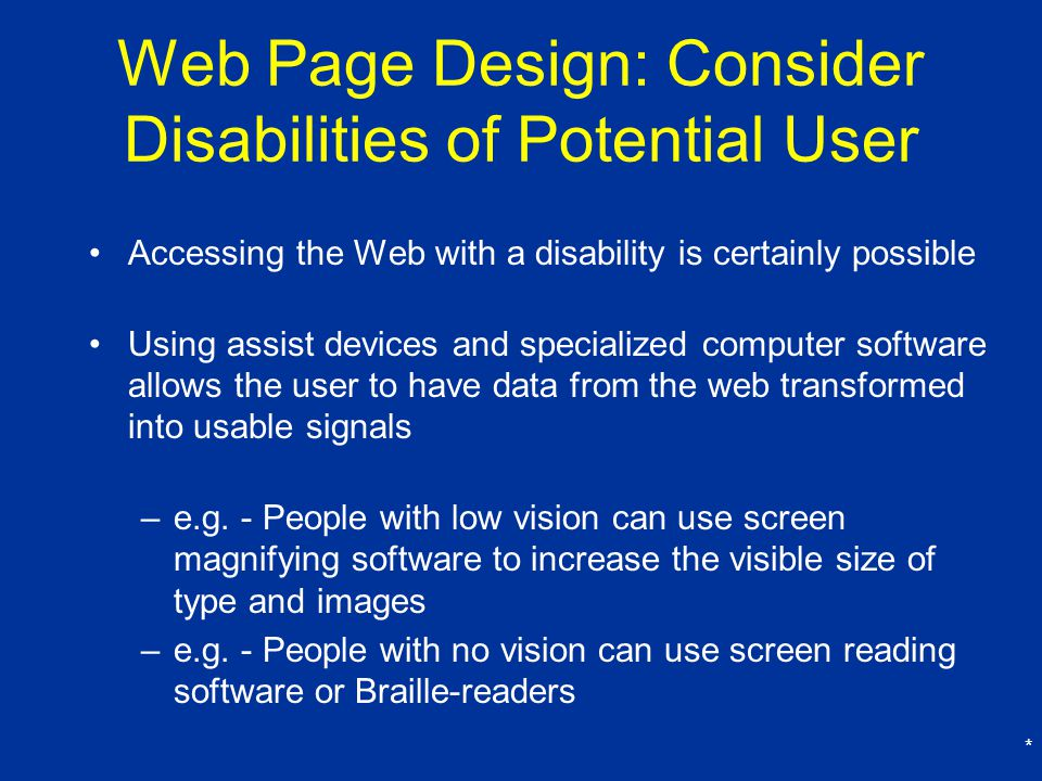 * Web Page Design: Consider Disabilities of Potential User Accessing the Web with a disability is certainly possible Using assist devices and specialized computer software allows the user to have data from the web transformed into usable signals –e.g.
