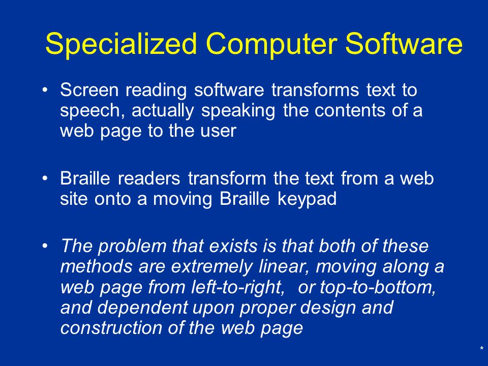 * Specialized Computer Software Screen reading software transforms text to speech, actually speaking the contents of a web page to the user Braille readers transform the text from a web site onto a moving Braille keypad The problem that exists is that both of these methods are extremely linear, moving along a web page from left-to-right, or top-to-bottom, and dependent upon proper design and construction of the web page