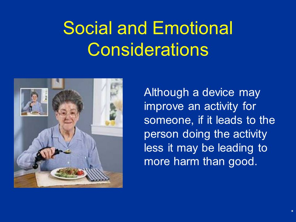 * Social and Emotional Considerations Although a device may improve an activity for someone, if it leads to the person doing the activity less it may be leading to more harm than good.