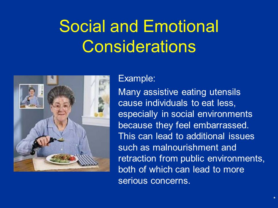 * Social and Emotional Considerations Example: Many assistive eating utensils cause individuals to eat less, especially in social environments because they feel embarrassed.