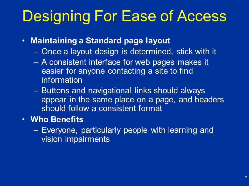 * Designing For Ease of Access Maintaining a Standard page layout –Once a layout design is determined, stick with it –A consistent interface for web pages makes it easier for anyone contacting a site to find information –Buttons and navigational links should always appear in the same place on a page, and headers should follow a consistent format Who Benefits –Everyone, particularly people with learning and vision impairments