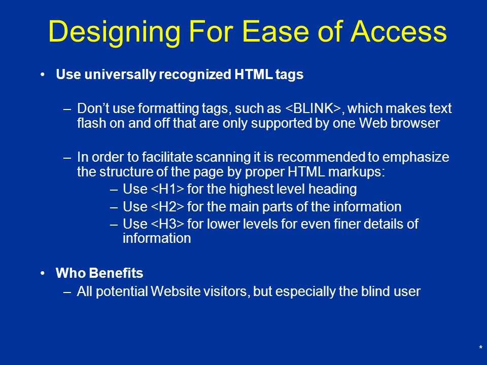 * Designing For Ease of Access Use universally recognized HTML tags –Don't use formatting tags, such as, which makes text flash on and off that are only supported by one Web browser –In order to facilitate scanning it is recommended to emphasize the structure of the page by proper HTML markups: –Use for the highest level heading –Use for the main parts of the information –Use for lower levels for even finer details of information Who Benefits –All potential Website visitors, but especially the blind user