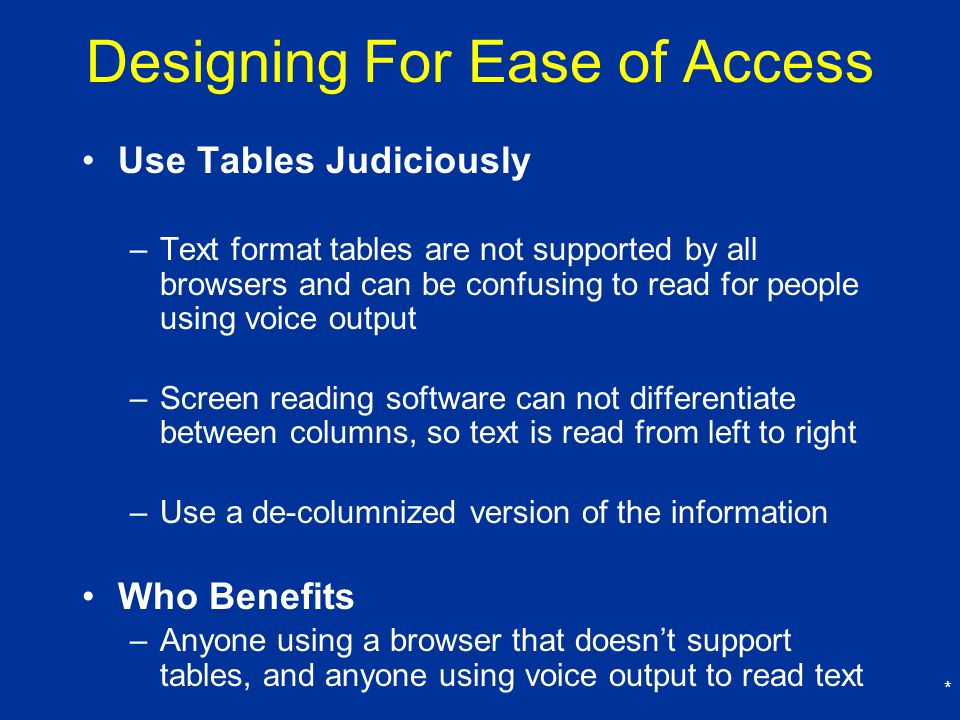 * Designing For Ease of Access Use Tables Judiciously –Text format tables are not supported by all browsers and can be confusing to read for people using voice output –Screen reading software can not differentiate between columns, so text is read from left to right –Use a de-columnized version of the information Who Benefits –Anyone using a browser that doesn't support tables, and anyone using voice output to read text
