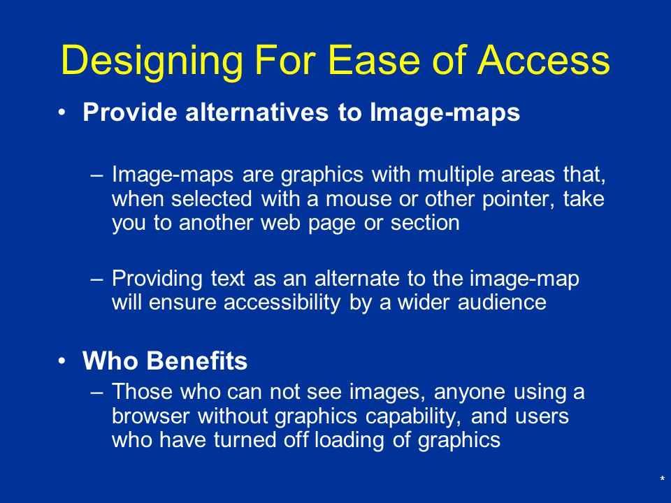 * Designing For Ease of Access Provide alternatives to Image-maps –Image-maps are graphics with multiple areas that, when selected with a mouse or other pointer, take you to another web page or section –Providing text as an alternate to the image-map will ensure accessibility by a wider audience Who Benefits –Those who can not see images, anyone using a browser without graphics capability, and users who have turned off loading of graphics