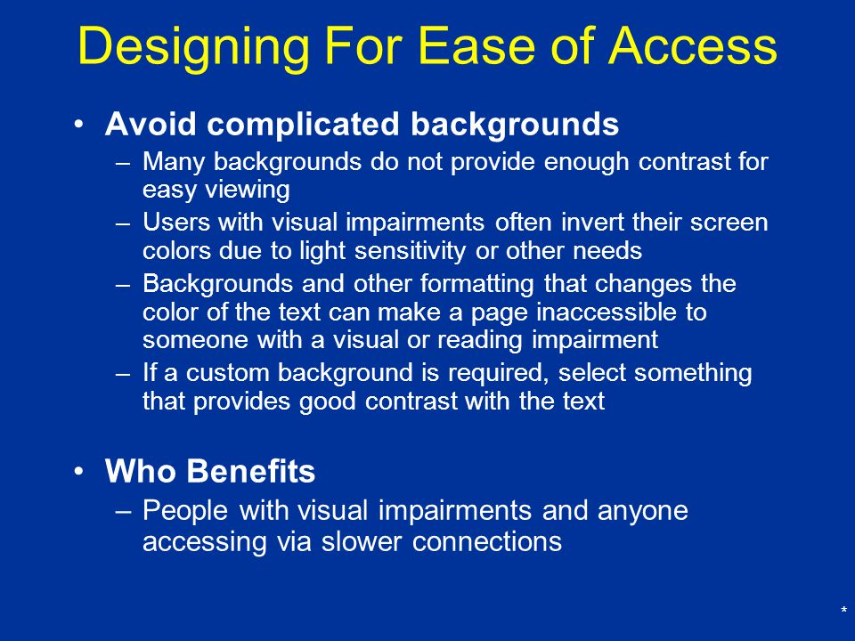 * Designing For Ease of Access Avoid complicated backgrounds –Many backgrounds do not provide enough contrast for easy viewing –Users with visual impairments often invert their screen colors due to light sensitivity or other needs –Backgrounds and other formatting that changes the color of the text can make a page inaccessible to someone with a visual or reading impairment –If a custom background is required, select something that provides good contrast with the text Who Benefits –People with visual impairments and anyone accessing via slower connections