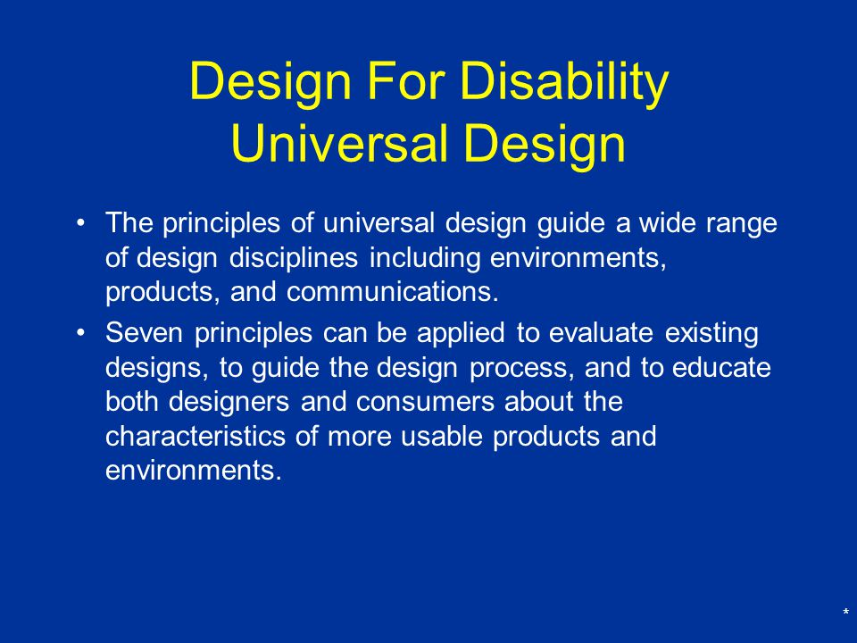 * Design For Disability Universal Design The principles of universal design guide a wide range of design disciplines including environments, products, and communications.