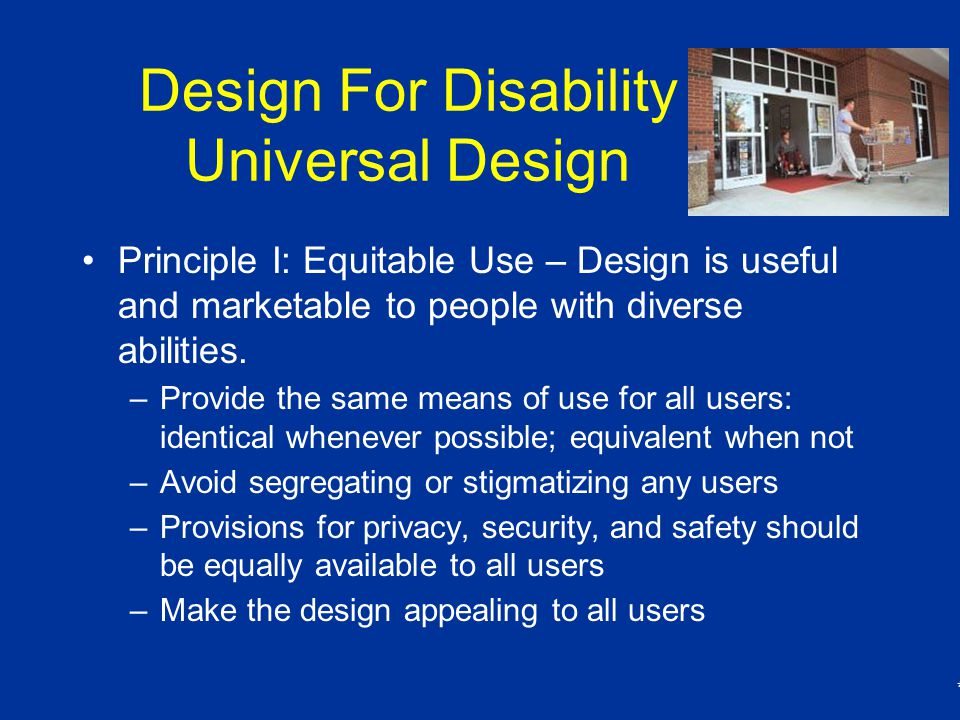 * Design For Disability Universal Design Principle I: Equitable Use – Design is useful and marketable to people with diverse abilities.
