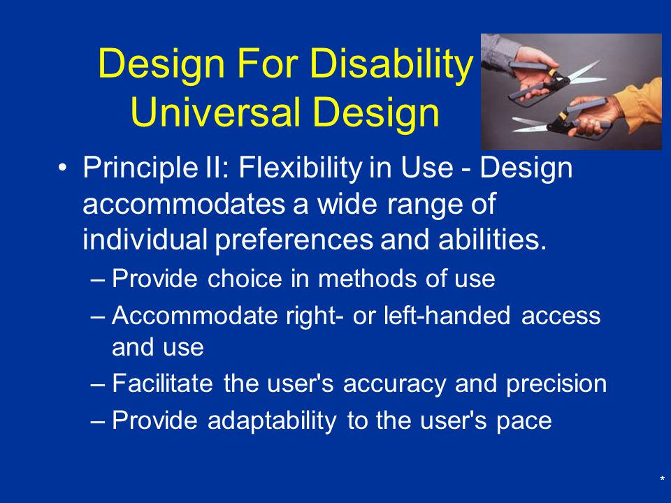 * Design For Disability Universal Design Principle II: Flexibility in Use - Design accommodates a wide range of individual preferences and abilities.