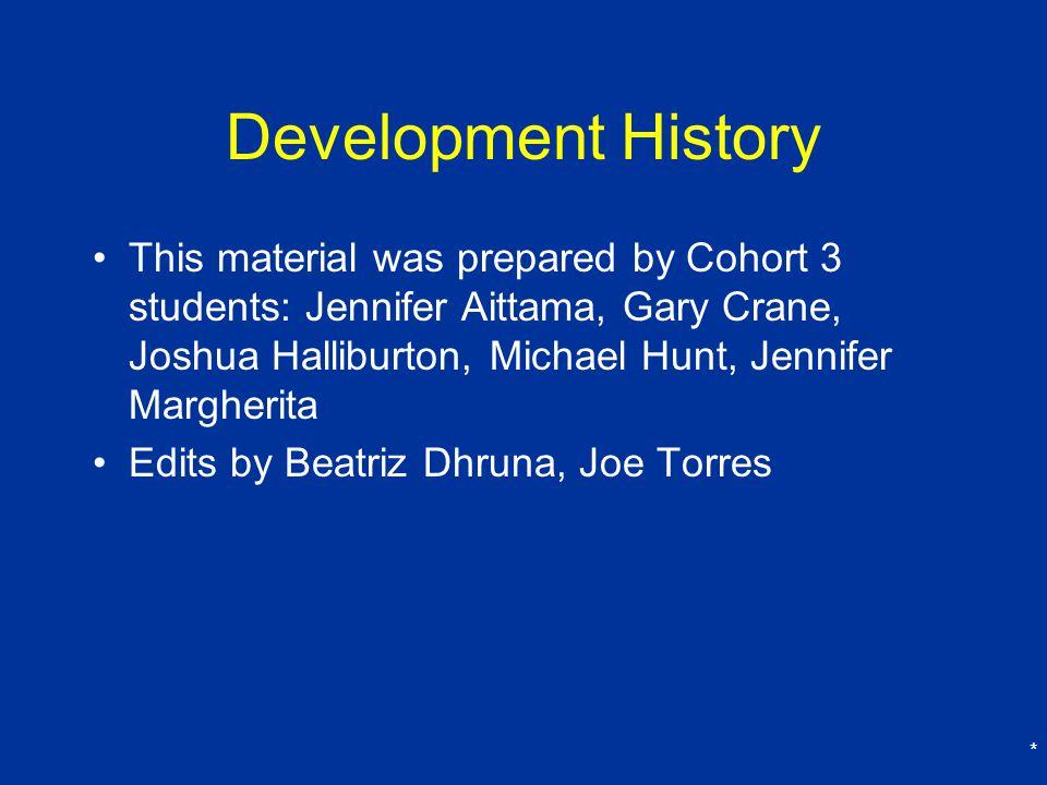 * Development History This material was prepared by Cohort 3 students: Jennifer Aittama, Gary Crane, Joshua Halliburton, Michael Hunt, Jennifer Margherita Edits by Beatriz Dhruna, Joe Torres