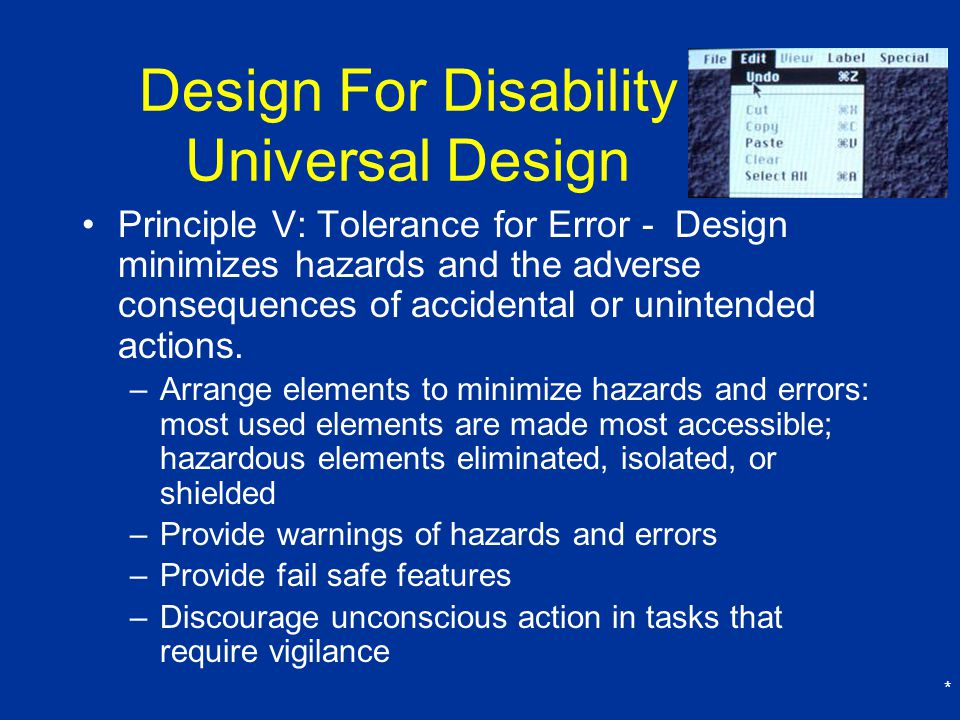 * Design For Disability Universal Design Principle V: Tolerance for Error - Design minimizes hazards and the adverse consequences of accidental or unintended actions.