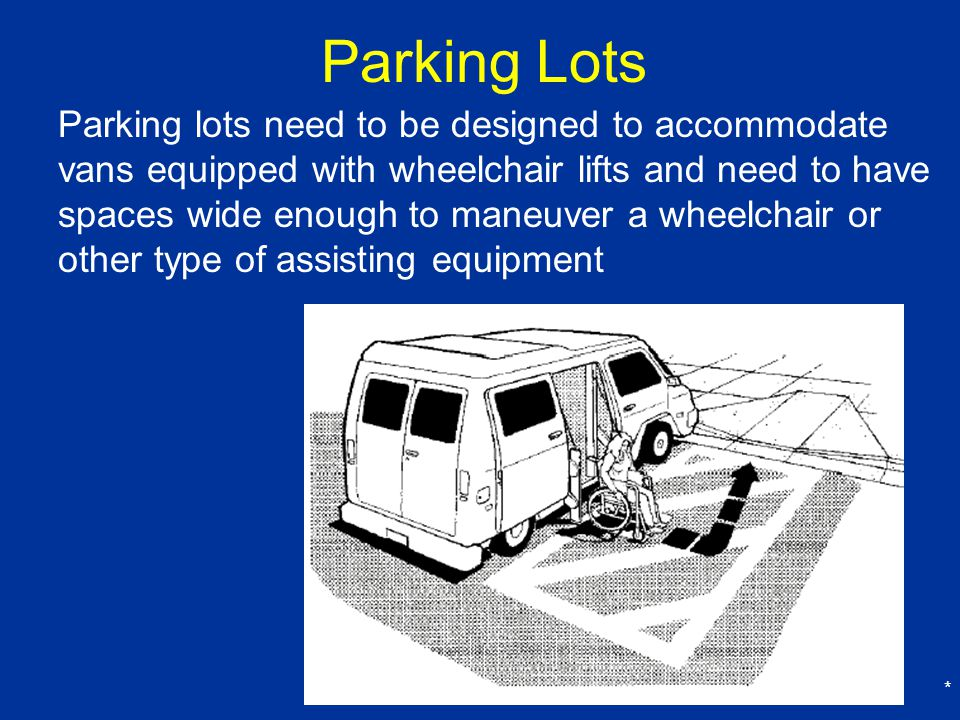 * Parking Lots Parking lots need to be designed to accommodate vans equipped with wheelchair lifts and need to have spaces wide enough to maneuver a wheelchair or other type of assisting equipment