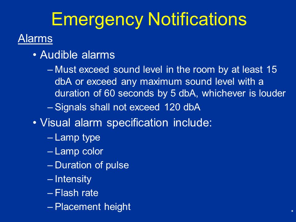 * Emergency Notifications Alarms Audible alarms –Must exceed sound level in the room by at least 15 dbA or exceed any maximum sound level with a duration of 60 seconds by 5 dbA, whichever is louder –Signals shall not exceed 120 dbA Visual alarm specification include: –Lamp type –Lamp color –Duration of pulse –Intensity –Flash rate –Placement height
