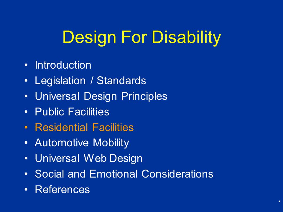 * Design For Disability Introduction Legislation / Standards Universal Design Principles Public Facilities Residential Facilities Automotive Mobility Universal Web Design Social and Emotional Considerations References