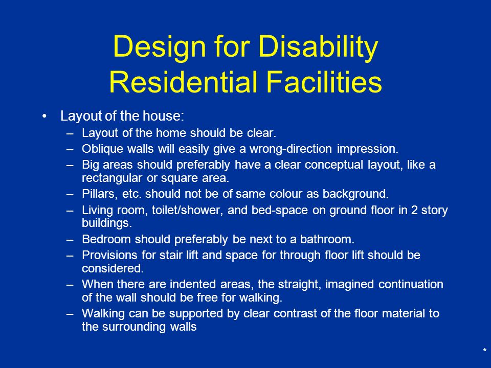 * Design for Disability Residential Facilities Layout of the house: –Layout of the home should be clear.