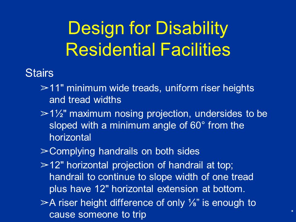 * Design for Disability Residential Facilities Stairs ➢ 11 minimum wide treads, uniform riser heights and tread widths ➢ 1½ maximum nosing projection, undersides to be sloped with a minimum angle of 60° from the horizontal ➢ Complying handrails on both sides ➢ 12 horizontal projection of handrail at top; handrail to continue to slope width of one tread plus have 12 horizontal extension at bottom.
