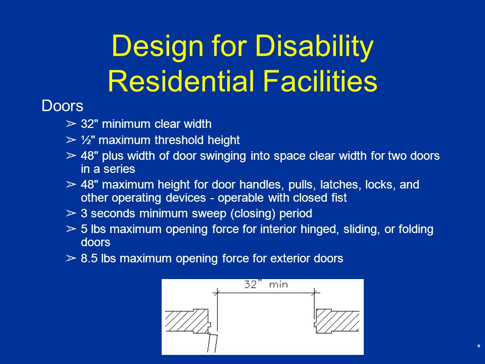 * Design for Disability Residential Facilities Doors ➢ 32 minimum clear width ➢ ½ maximum threshold height ➢ 48 plus width of door swinging into space clear width for two doors in a series ➢ 48 maximum height for door handles, pulls, latches, locks, and other operating devices - operable with closed fist ➢ 3 seconds minimum sweep (closing) period ➢ 5 lbs maximum opening force for interior hinged, sliding, or folding doors ➢ 8.5 lbs maximum opening force for exterior doors
