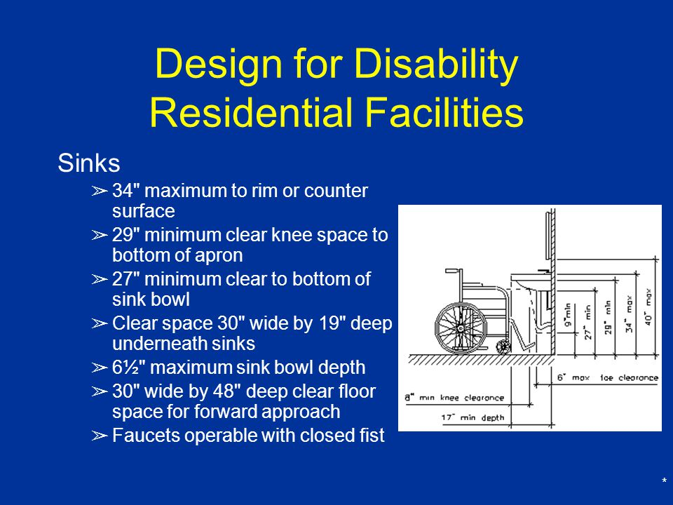* Design for Disability Residential Facilities Sinks ➢ 34 maximum to rim or counter surface ➢ 29 minimum clear knee space to bottom of apron ➢ 27 minimum clear to bottom of sink bowl ➢ Clear space 30 wide by 19 deep underneath sinks ➢ 6½ maximum sink bowl depth ➢ 30 wide by 48 deep clear floor space for forward approach ➢ Faucets operable with closed fist