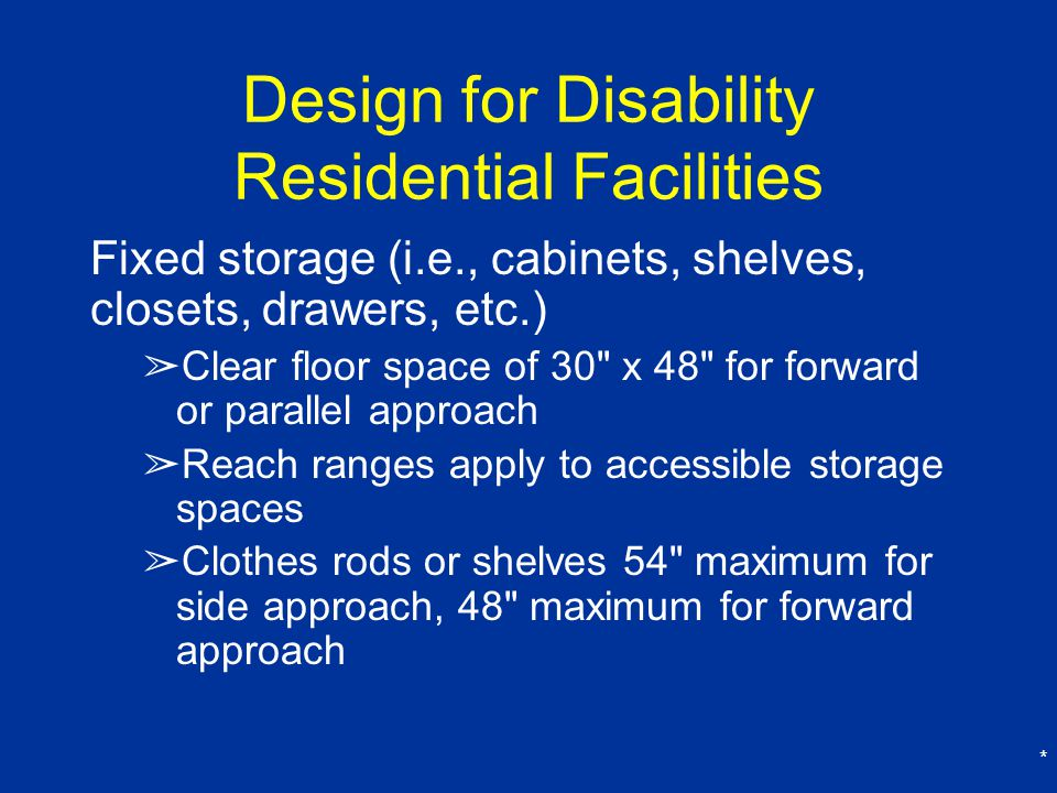 * Design for Disability Residential Facilities Fixed storage (i.e., cabinets, shelves, closets, drawers, etc.) ➢ Clear floor space of 30 x 48 for forward or parallel approach ➢ Reach ranges apply to accessible storage spaces ➢ Clothes rods or shelves 54 maximum for side approach, 48 maximum for forward approach