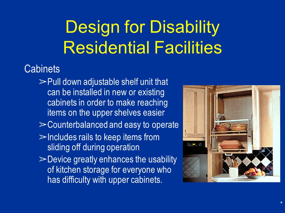 * Design for Disability Residential Facilities Cabinets ➢ Pull down adjustable shelf unit that can be installed in new or existing cabinets in order to make reaching items on the upper shelves easier ➢ Counterbalanced and easy to operate ➢ Includes rails to keep items from sliding off during operation ➢ Device greatly enhances the usability of kitchen storage for everyone who has difficulty with upper cabinets.
