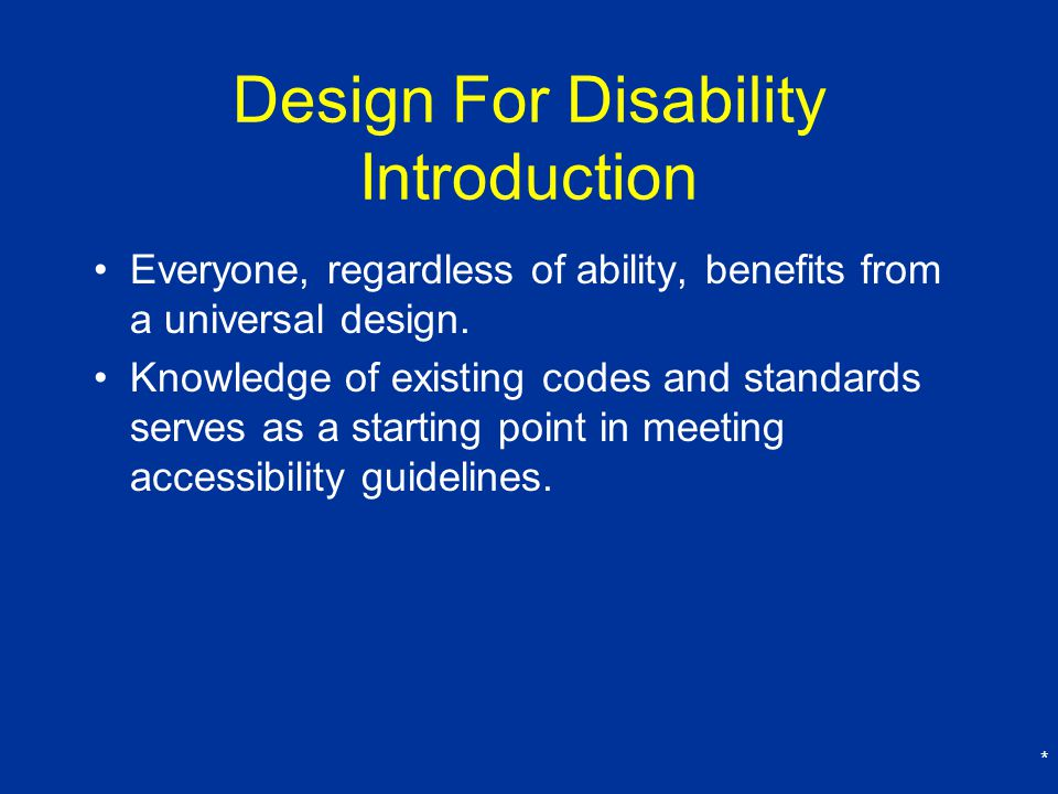 * Design For Disability Introduction Everyone, regardless of ability, benefits from a universal design.